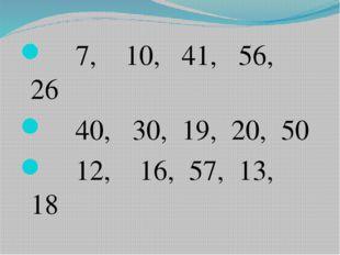 7, 10, 41, 56, 26 40, 30, 19, 20, 50 12, 16, 57, 13, 18