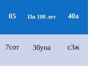 05 Пи 100 лет 40а 7сот 3буна с3ж