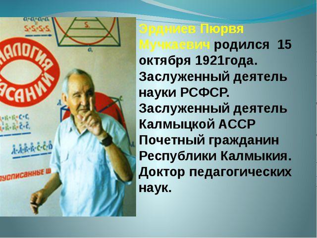Эрдниев Пюрвя Мучкаевич родился 15 октября 1921года. Заслуженный деятель наук...