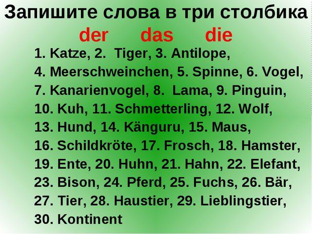 Запишите слова в три столбика der das die 1. Katze, 2. Tiger, 3. Antilope, 4....
