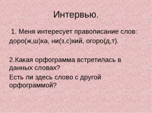 Интервью. 1. Меня интересует правописание слов: доро(ж,ш)ка, ни(з,с)кий, огор