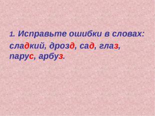 1. Исправьте ошибки в словах: сладкий, дрозд, сад, глаз, парус, арбуз.