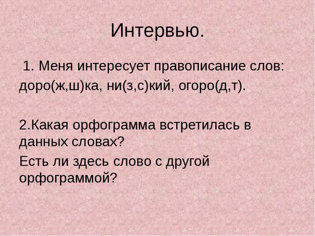 Интервью. 1. Меня интересует правописание слов: доро(ж,ш)ка, ни(з,с)кий, огор...