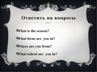 Ответить на вопросы What is the season? What form are you in? Where are you f