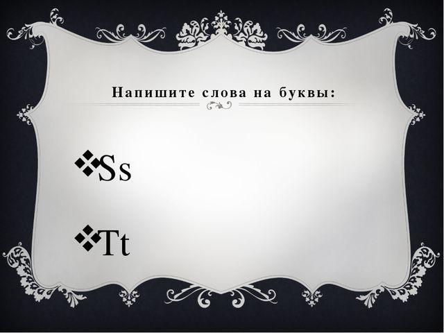 Напишите слова на буквы: Ss Tt