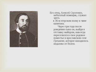 Его отец, Алексей Сергеевич, небогатый помещик, служил здесь в 36-м егерском