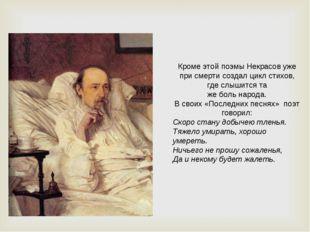 Кроме этой поэмы Некрасов уже при смерти создал цикл стихов, где слышится та
