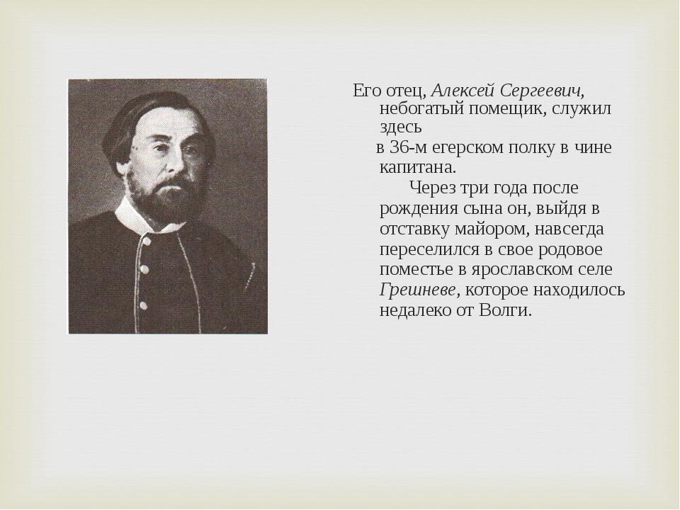 Его отец, Алексей Сергеевич, небогатый помещик, служил здесь в 36-м егерском...