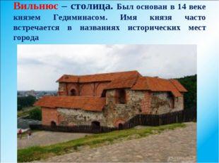 Вильнюс – столица. Был основан в 14 веке князем Гедиминасом. Имя князя часто