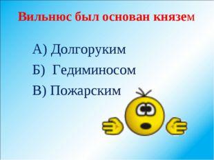 Вильнюс был основан князем А) Долгоруким Б) Гедиминосом В) Пожарским