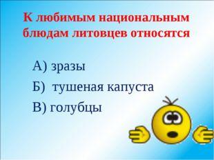 К любимым национальным блюдам литовцев относятся А) зразы Б) тушеная капуста