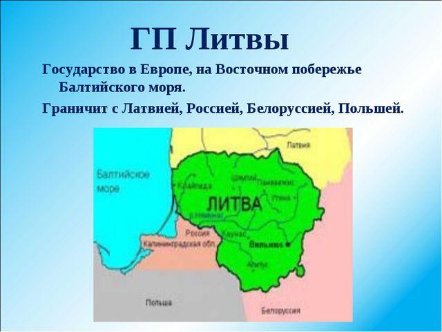 ГП Литвы Государство в Европе, на Восточном побережье Балтийского моря. Грани...