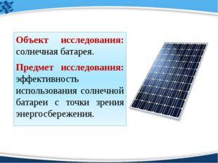 Объект исследования: солнечная батарея. Предмет исследования: эффективность и