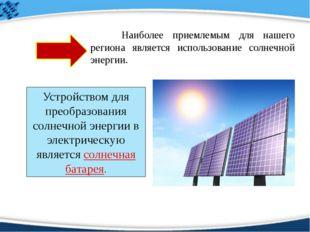 Наиболее приемлемым для нашего региона является использование солнечной эне