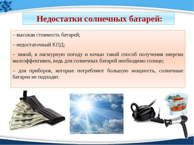– высокая стоимость батарей; – недостаточный КПД; – зимой, в пасмурную погоду...