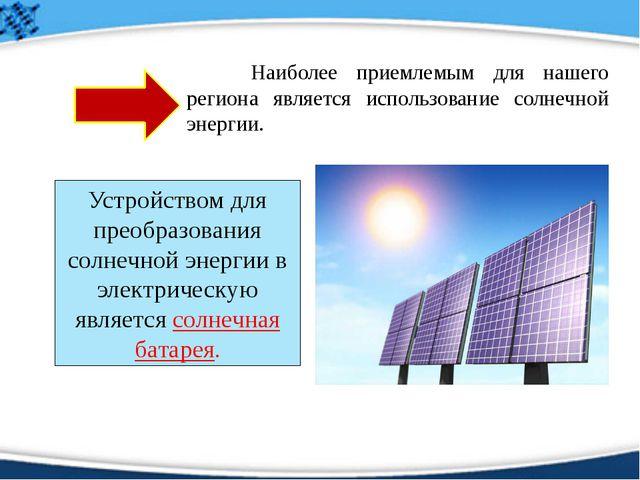 Наиболее приемлемым для нашего региона является использование солнечной эне...
