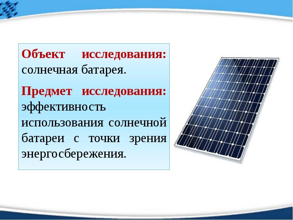 Объект исследования: солнечная батарея. Предмет исследования: эффективность и...