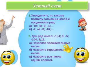 1.Определите, по какому правилу записаны числа и продолжите ряд: а) -10; -8;