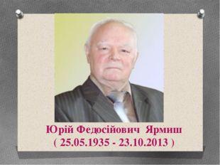 Юрій Федосійович Ярмиш ( 25.05.1935 - 23.10.2013 ) Використана література та