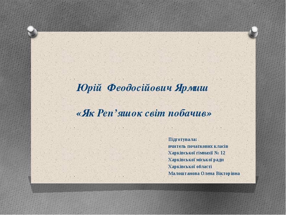 Юрій Феодосійович Ярмиш «Як Реп'яшок світ побачив» Підготувала: вчитель почат...