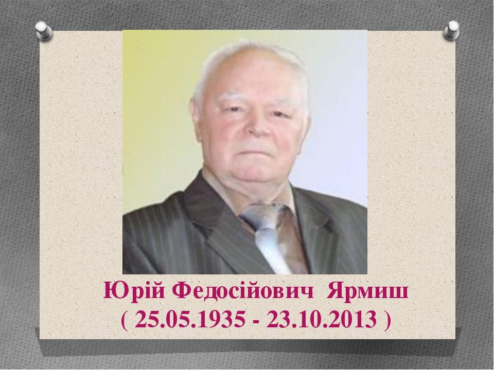 Юрій Федосійович Ярмиш ( 25.05.1935 - 23.10.2013 ) Використана література та...
