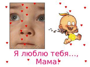 Я люблю тебя…, Мама!
