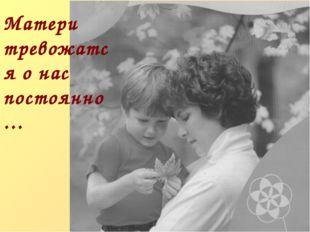 Матери тревожатся о нас постоянно…