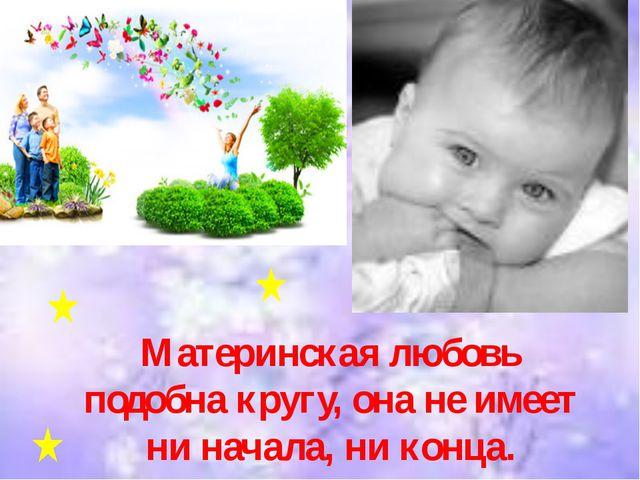 Материнская любовь подобна кругу, она не имеет ни начала, ни конца.