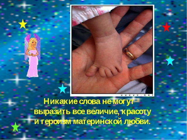 Никакие слова не могут выразить все величие, красоту и героизм материнской лю...