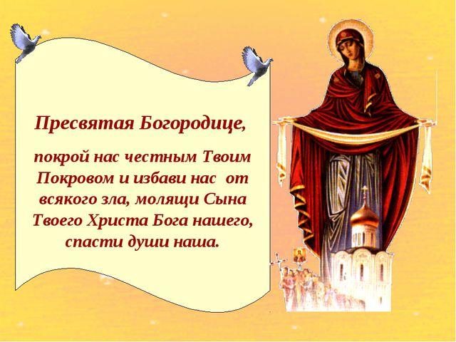 Пресвятая Богородице, покрой нас честным Твоим Покровом и избави нас от всяко...
