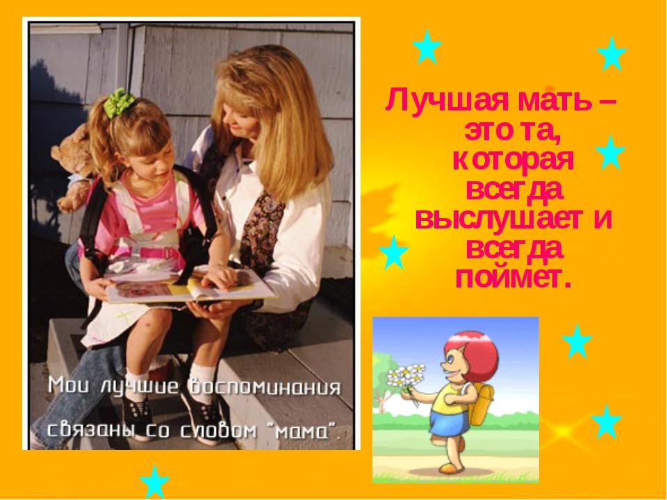 Лучшая мать – это та, которая всегда выслушает и всегда поймет.