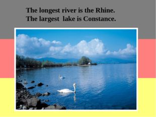 The longest river is the Rhine. The largest lake is Constance.