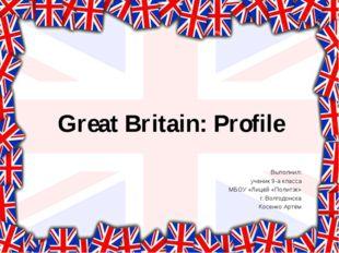 Great Britain: Profile Выполнил: ученик 9-а класса МБОУ «Лицей «Политэк» г. В
