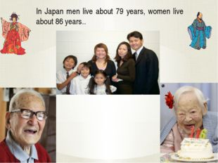 In Japan men live about 79 years, women live about 86 years..