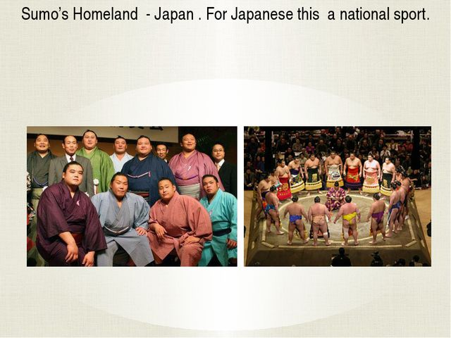 Sumo's Homeland - Japan . For Japanese this a national sport.