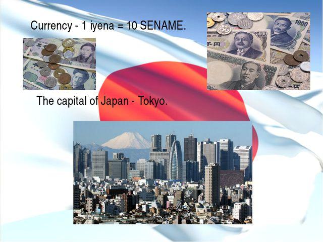 Currency - 1 iyena = 10 SENAME. The capital of Japan - Tokyo.