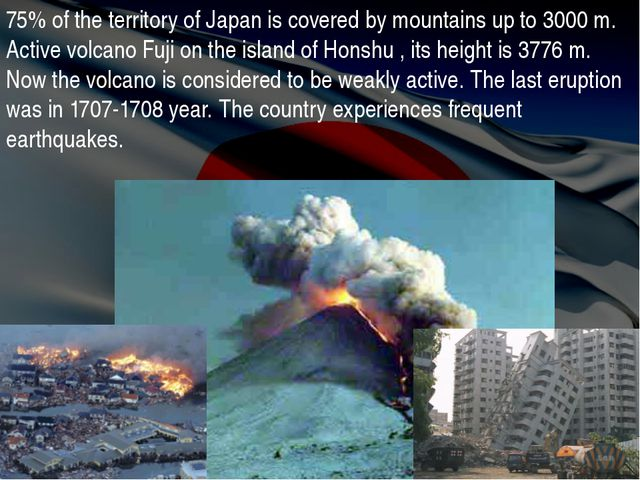 75% of the territory of Japan is covered by mountains up to 3000 m. Active vo...