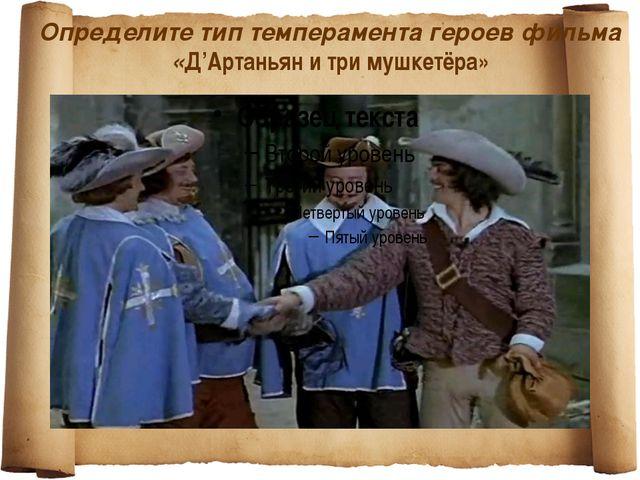 Определите тип темперамента героев фильма «Д'Артаньян и три мушкетёра»