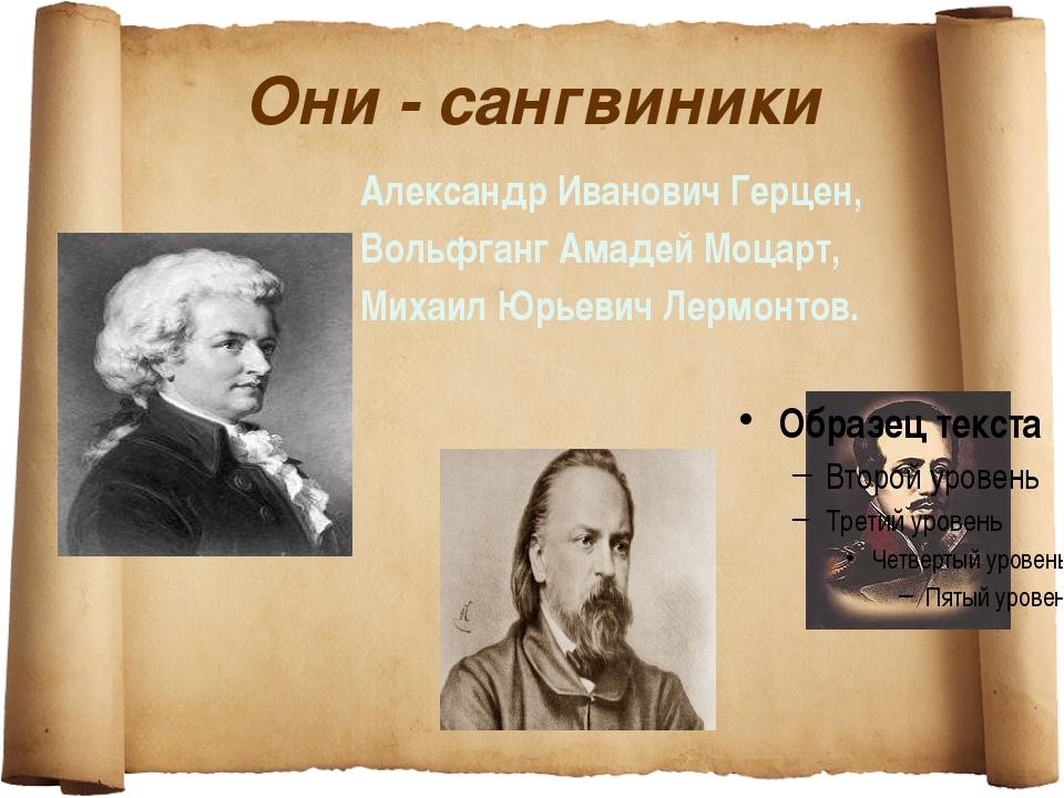 Они - сангвиники Александр Иванович Герцен, Вольфганг Амадей Моцарт, Михаил Ю...