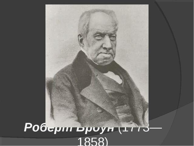 Роберт Броун (1773— 1858)