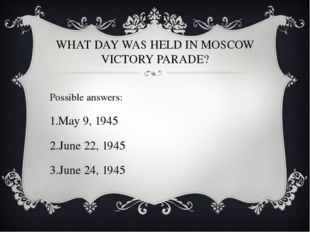 WHAT DAY WAS HELD IN MOSCOW VICTORY PARADE? Possible answers: May 9, 1945 Jun