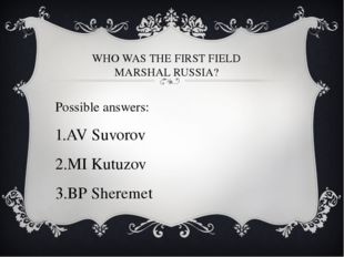 WHO WAS THE FIRST FIELD MARSHAL RUSSIA? Possible answers: AV Suvorov MI Kutuz