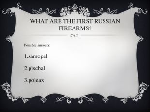 WHAT ARE THE FIRST RUSSIAN FIREARMS? Possible answers: samopal pischal poleax