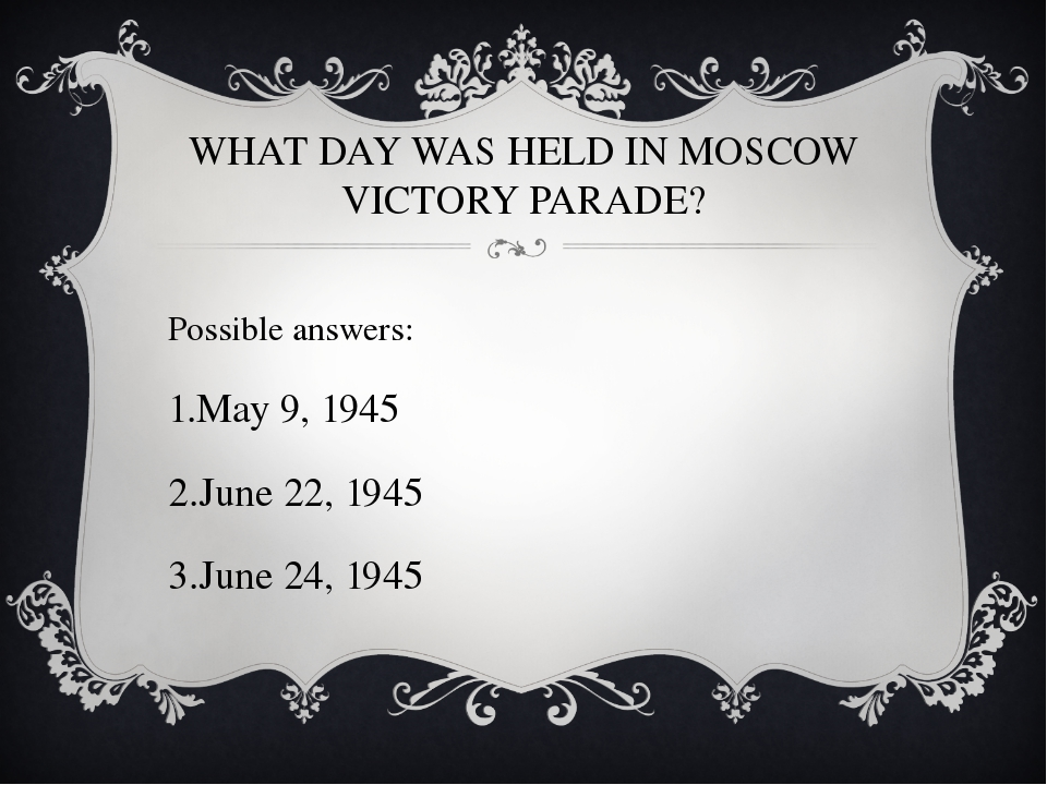 WHAT DAY WAS HELD IN MOSCOW VICTORY PARADE? Possible answers: May 9, 1945 Jun...