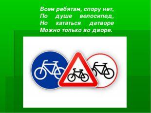 Всем ребятам, спору нет, По душе велосипед, Но кататься детворе Можно толь
