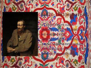 Фёдор Достое́вский (1821-1881)писатель. «Существует один знаменательный факт: