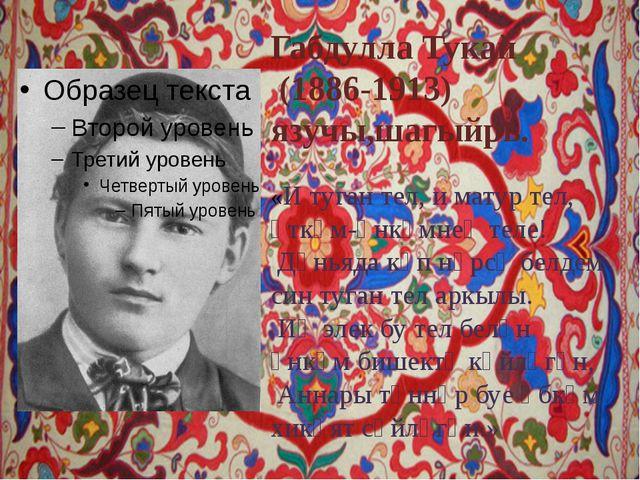 Габдулла Тукай (1886-1913) язучы,шагыйрь. «И туган тел, и матур тел, әткәм-ән...