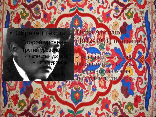 Нури Арсланов (1912-1991) шагыйрь. « Уе юкның — теле юк, Теле юкның — иле юк....