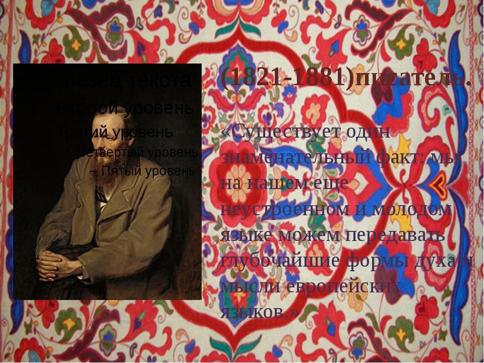 Фёдор Достое́вский (1821-1881)писатель. «Существует один знаменательный факт:...