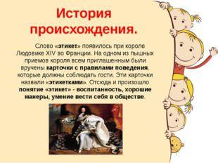 История происхождения. Слово «этикет» появилось при короле Людовике XIV во Фр